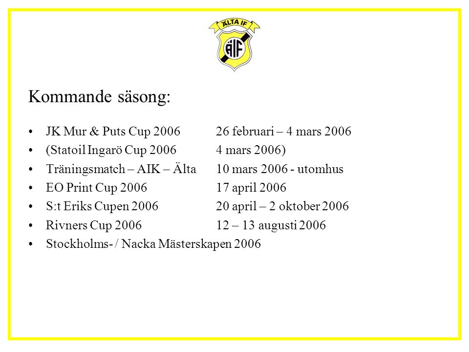 Kommande säsong: JK Mur & Puts Cup 200626 februari – 4 mars 2006 (Statoil Ingarö Cup 20064 mars 2006) Träningsmatch – AIK – Älta10 mars 2006 - utomhus