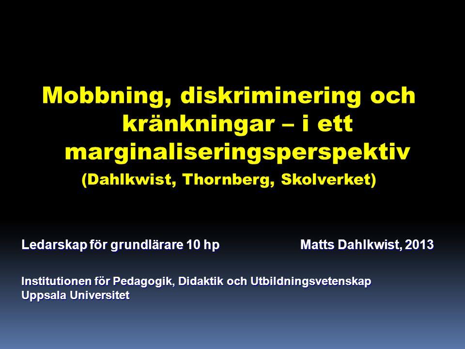 Mobbning, diskriminering och kränkningar – i ett marginaliseringsperspektiv (Dahlkwist, Thornberg, Skolverket) Ledarskap för grundlärare 10 hpMatts Dahlkwist, 2013 Institutionen för Pedagogik, Didaktik och Utbildningsvetenskap Uppsala Universitet