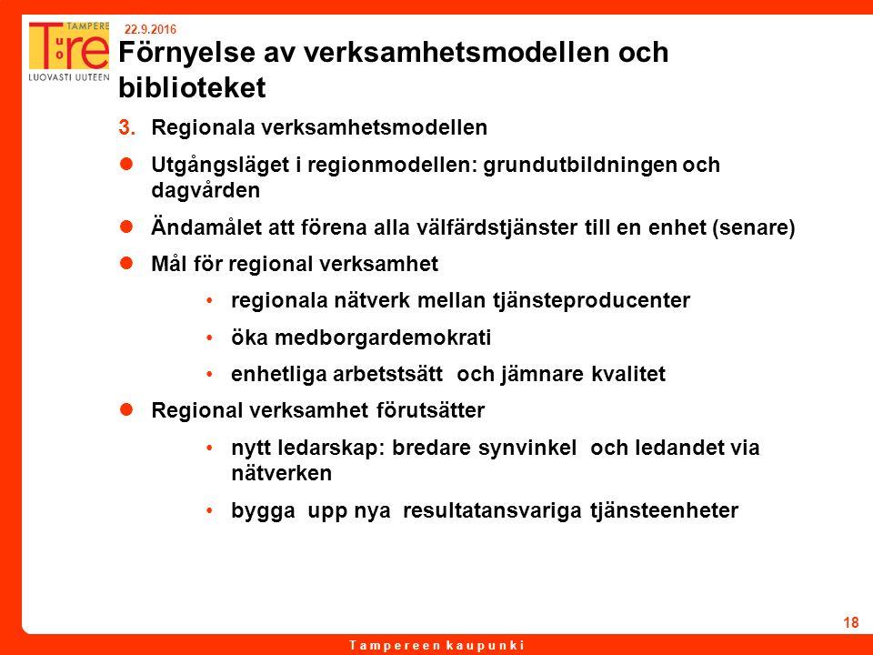 T a m p e r e e n k a u p u n k i 22.9.2016 18 Förnyelse av verksamhetsmodellen och biblioteket 3.Regionala verksamhetsmodellen Utgångsläget i regionmodellen: grundutbildningen och dagvården Ändamålet att förena alla välfärdstjänster till en enhet (senare) Mål för regional verksamhet regionala nätverk mellan tjänsteproducenter öka medborgardemokrati enhetliga arbetstsätt och jämnare kvalitet Regional verksamhet förutsätter nytt ledarskap: bredare synvinkel och ledandet via nätverken bygga upp nya resultatansvariga tjänsteenheter