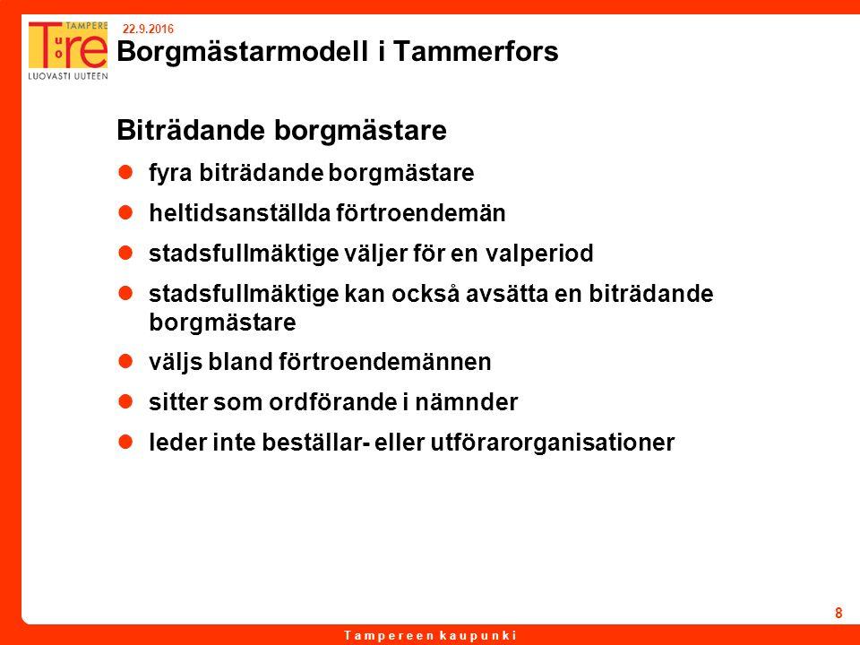 T a m p e r e e n k a u p u n k i 22.9.2016 8 Borgmästarmodell i Tammerfors Biträdande borgmästare fyra biträdande borgmästare heltidsanställda förtroendemän stadsfullmäktige väljer för en valperiod stadsfullmäktige kan också avsätta en biträdande borgmästare väljs bland förtroendemännen sitter som ordförande i nämnder leder inte beställar- eller utförarorganisationer
