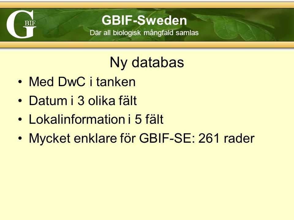 G BIF GBIF-Sweden Där all biologisk mångfald samlas Ny databas Med DwC i tanken Datum i 3 olika fält Lokalinformation i 5 fält Mycket enklare för GBIF-SE: 261 rader
