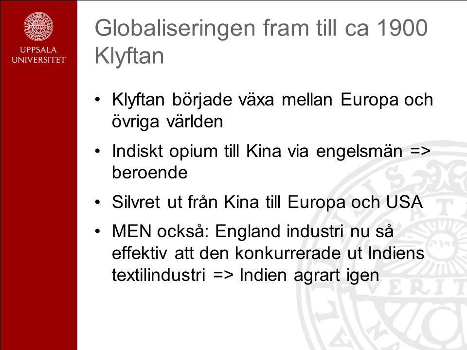 Globaliseringen fram till ca 1900 Klyftan Klyftan började växa mellan Europa och övriga världen Indiskt opium till Kina via engelsmän => beroende Silvret ut från Kina till Europa och USA MEN också: England industri nu så effektiv att den konkurrerade ut Indiens textilindustri => Indien agrart igen