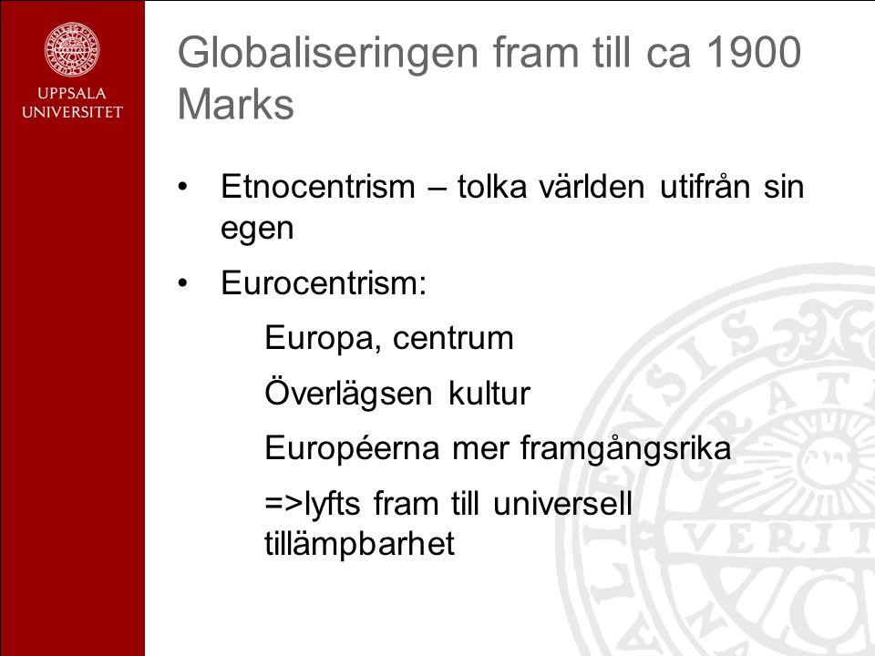 Globaliseringen fram till ca 1900 Marks Etnocentrism – tolka världen utifrån sin egen Eurocentrism: Europa, centrum Överlägsen kultur Européerna mer framgångsrika =>lyfts fram till universell tillämpbarhet