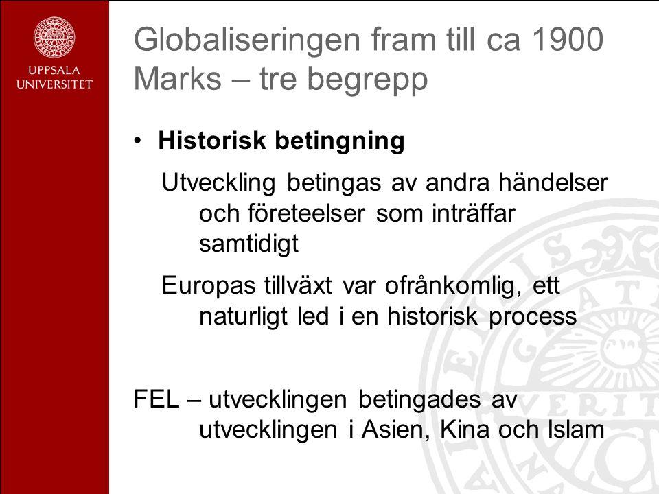Globaliseringen fram till ca 1900 Marks – tre begrepp Historisk betingning Utveckling betingas av andra händelser och företeelser som inträffar samtidigt Europas tillväxt var ofrånkomlig, ett naturligt led i en historisk process FEL – utvecklingen betingades av utvecklingen i Asien, Kina och Islam