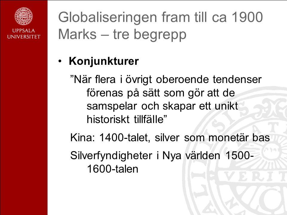Globaliseringen fram till ca 1900 Marks – tre begrepp Konjunkturer När flera i övrigt oberoende tendenser förenas på sätt som gör att de samspelar och skapar ett unikt historiskt tillfälle Kina: 1400-talet, silver som monetär bas Silverfyndigheter i Nya världen 1500- 1600-talen