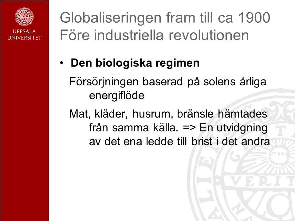 Globaliseringen fram till ca 1900 Före industriella revolutionen Den biologiska regimen Försörjningen baserad på solens årliga energiflöde Mat, kläder, husrum, bränsle hämtades från samma källa.