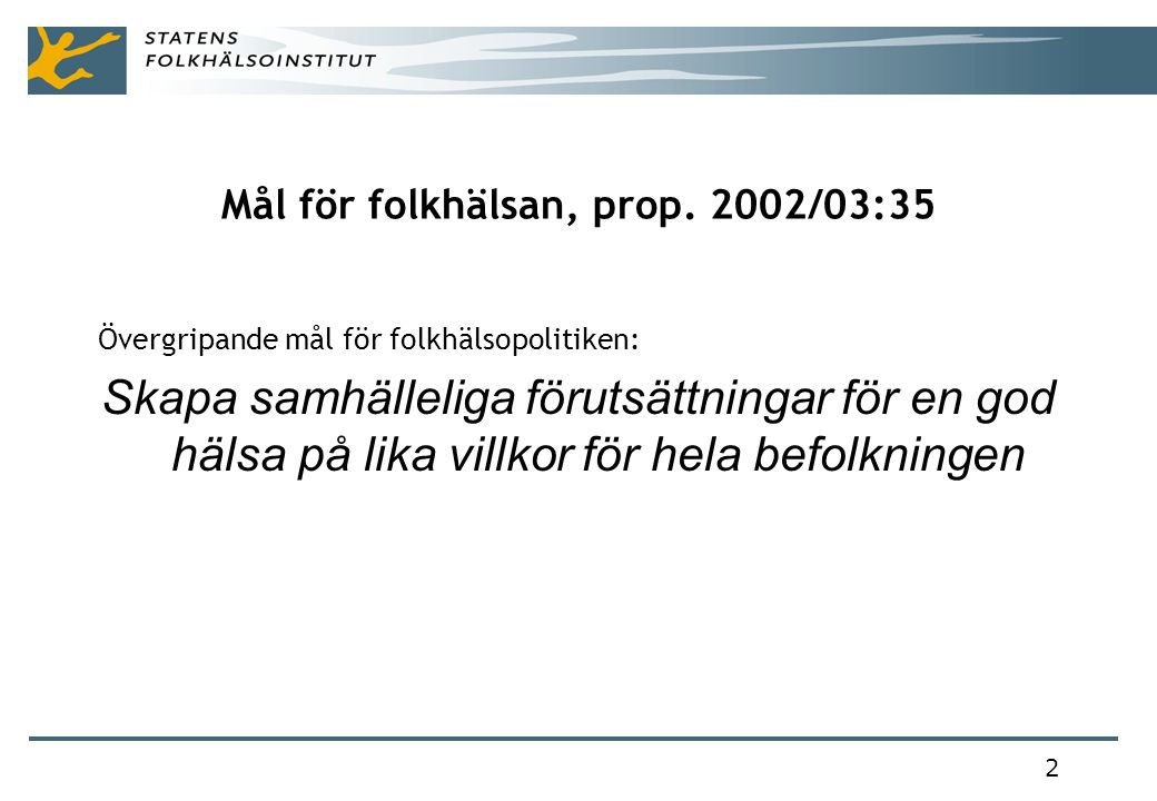 2 Mål för folkhälsan, prop. 2002/03:35 Övergripande mål för folkhälsopolitiken: Skapa samhälleliga förutsättningar för en god hälsa på lika villkor fö