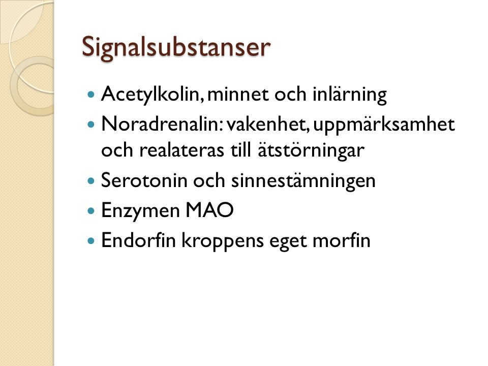 Signalsubstanser Acetylkolin, minnet och inlärning Noradrenalin: vakenhet, uppmärksamhet och realateras till ätstörningar Serotonin och sinnestämningen Enzymen MAO Endorfin kroppens eget morfin