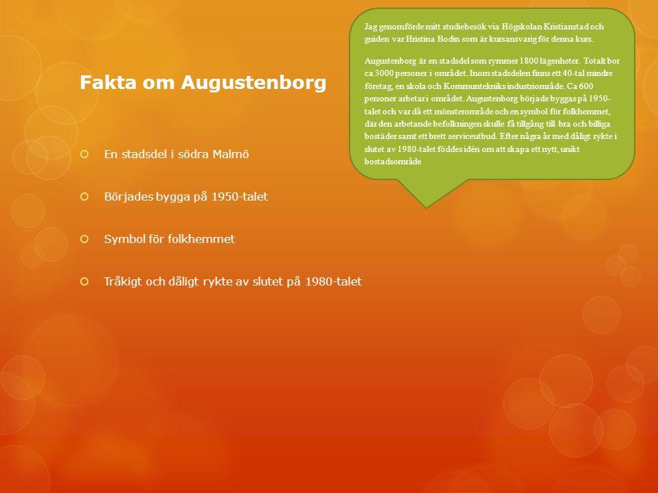 Fakta om Augustenborg  En stadsdel i södra Malmö  Börjades bygga på 1950-talet  Symbol för folkhemmet  Tråkigt och dåligt rykte av slutet på 1980-talet Jag genomförde mitt studiebesök via Högskolan Kristianstad och guiden var Hristina Bodin som är kursansvarig för denna kurs.