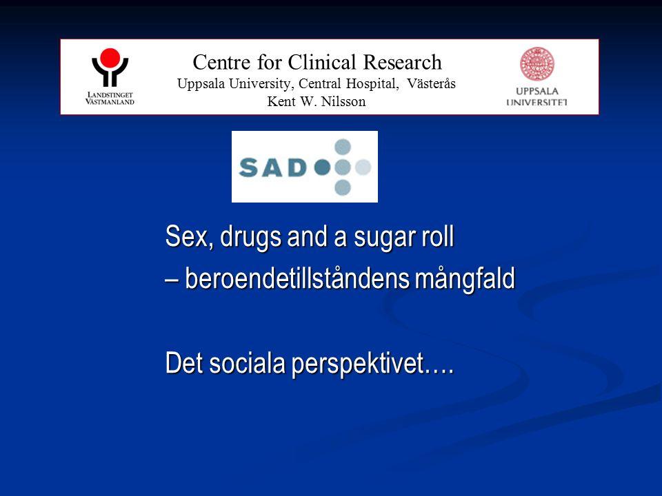 Sex, drugs and a sugar roll – beroendetillståndens mångfald Det sociala perspektivet…. Centre for Clinical Research Uppsala University, Central Hospit