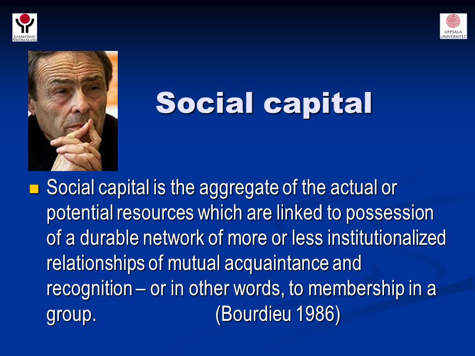 Social capital Social capital is the aggregate of the actual or potential resources which are linked to possession of a durable network of more or less institutionalized relationships of mutual acquaintance and recognition – or in other words, to membership in a group.
