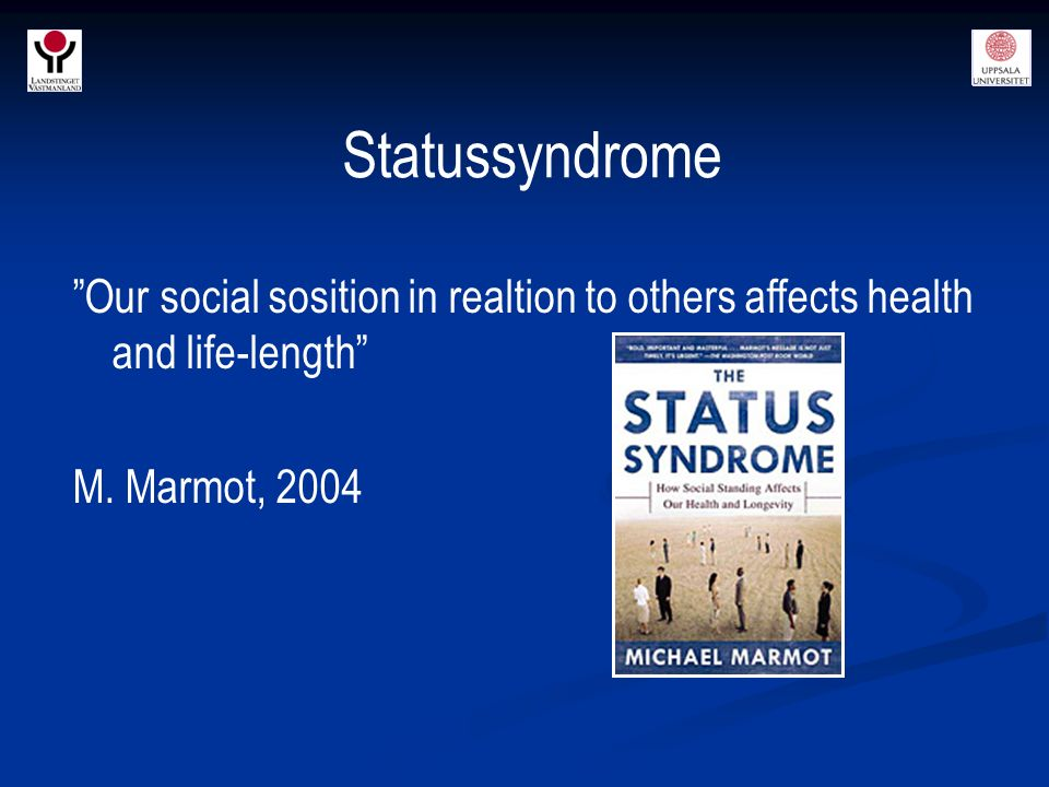 Statussyndrome Our social sosition in realtion to others affects health and life-length M.