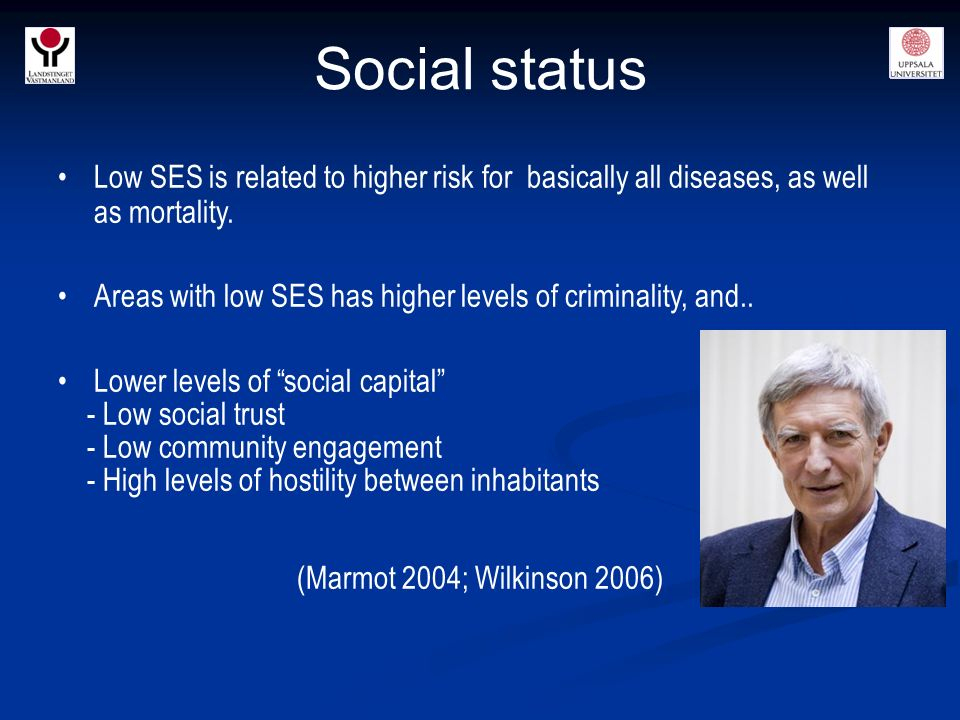Social status Low SES is related to higher risk for basically all diseases, as well as mortality.