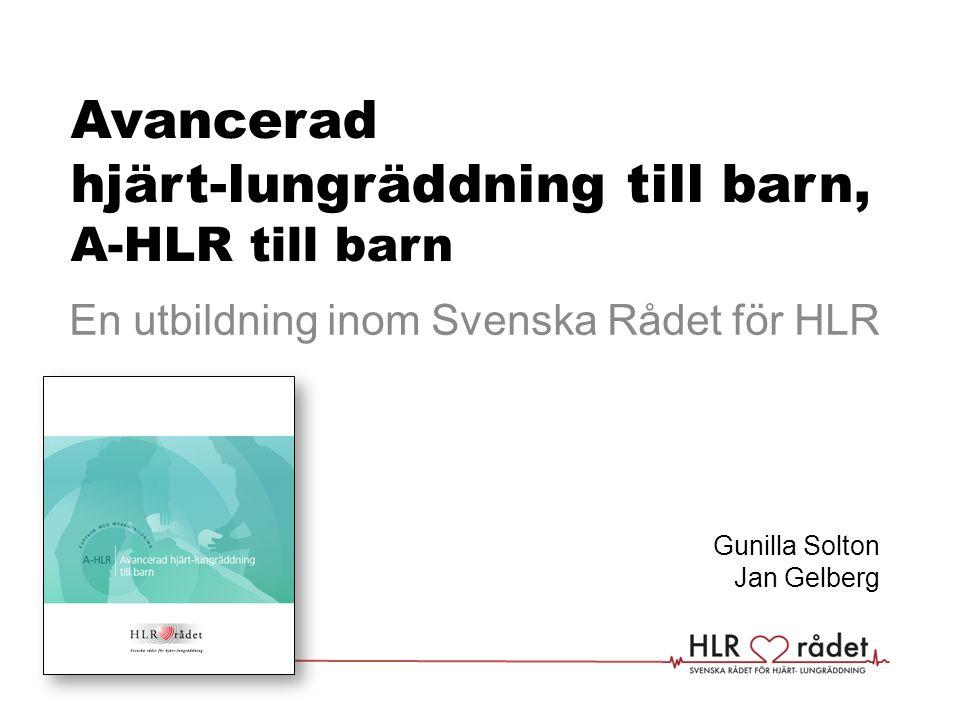 Avancerad hjärt-lungräddning till barn Utbildning i akut omhändertagande av barn efter handlingsplanen för A-HLR till barn som bygger på europeiska riktlinjer (ERC/ILCOR) och ABCDE-modellen gunilla.solton@vgregion.segunilla.solton@vgregion.se, jan.gelberg@skane.se