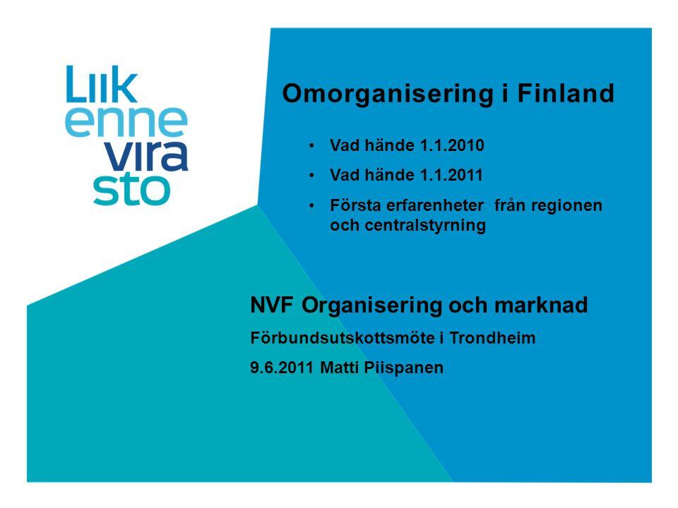 Omorganisering i Finland NVF Organisering och marknad Förbundsutskottsmöte i Trondheim 9.6.2011 Matti Piispanen Vad hände 1.1.2010 Vad hände 1.1.2011 Första erfarenheter från regionen och centralstyrning
