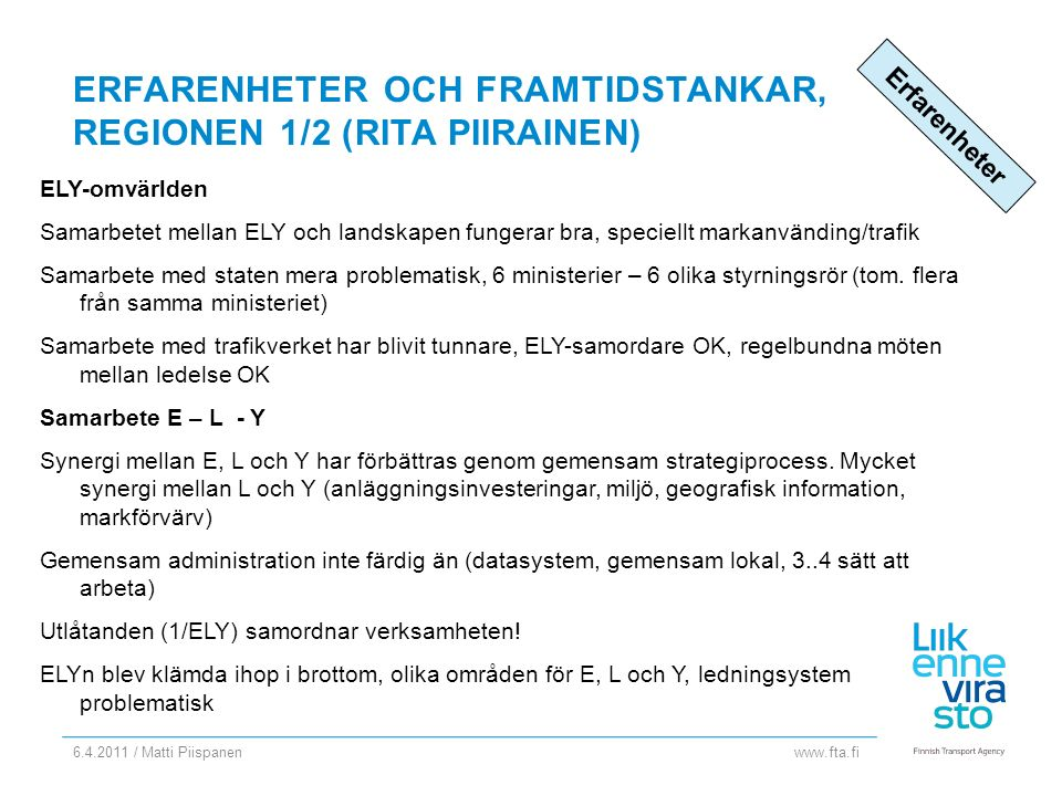 www.fta.fi ERFARENHETER OCH FRAMTIDSTANKAR, REGIONEN 1/2 (RITA PIIRAINEN) ELY-omvärlden Samarbetet mellan ELY och landskapen fungerar bra, speciellt markanvänding/trafik Samarbete med staten mera problematisk, 6 ministerier – 6 olika styrningsrör (tom.