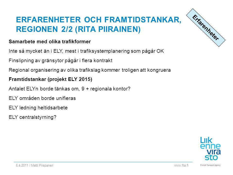 www.fta.fi ERFARENHETER OCH FRAMTIDSTANKAR, REGIONEN 2/2 (RITA PIIRAINEN) Samarbete med olika trafikformer Inte så mycket än i ELY, mest i trafiksystemplanering som pågår OK Finslipning av gränsytor pågår i flera kontrakt Regional organisering av olika trafikslag kommer troligen att kongruera Framtidstankar (projekt ELY 2015) Antalet ELYn borde tänkas om, 9 + regionala kontor.