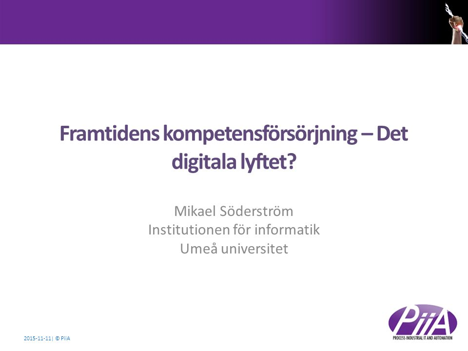 2015-11-11| © PiiA Framtidens kompetensförsörjning – Det digitala lyftet? Mikael Söderström Institutionen för informatik Umeå universitet