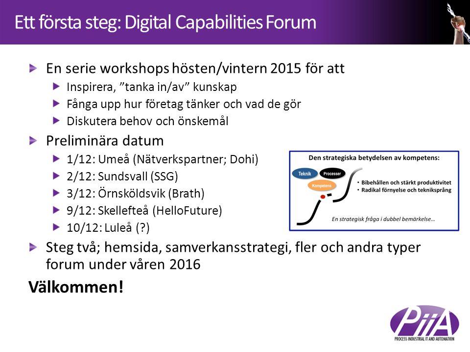 Ett första steg: Digital Capabilities Forum En serie workshops hösten/vintern 2015 för att Inspirera, tanka in/av kunskap Fånga upp hur företag tänker och vad de gör Diskutera behov och önskemål Preliminära datum 1/12: Umeå (Nätverkspartner; Dohi) 2/12: Sundsvall (SSG) 3/12: Örnsköldsvik (Brath) 9/12: Skellefteå (HelloFuture) 10/12: Luleå (?) Steg två; hemsida, samverkansstrategi, fler och andra typer forum under våren 2016 Välkommen!
