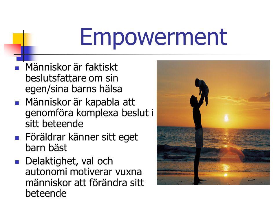 Empowerment Människor är faktiskt beslutsfattare om sin egen/sina barns hälsa Människor är kapabla att genomföra komplexa beslut i sitt beteende Föräldrar känner sitt eget barn bäst Delaktighet, val och autonomi motiverar vuxna människor att förändra sitt beteende