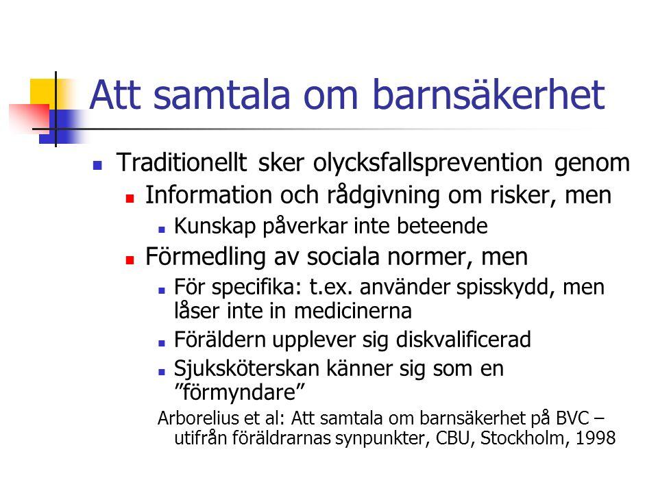 Att samtala om barnsäkerhet Traditionellt sker olycksfallsprevention genom Information och rådgivning om risker, men Kunskap påverkar inte beteende Förmedling av sociala normer, men För specifika: t.ex.