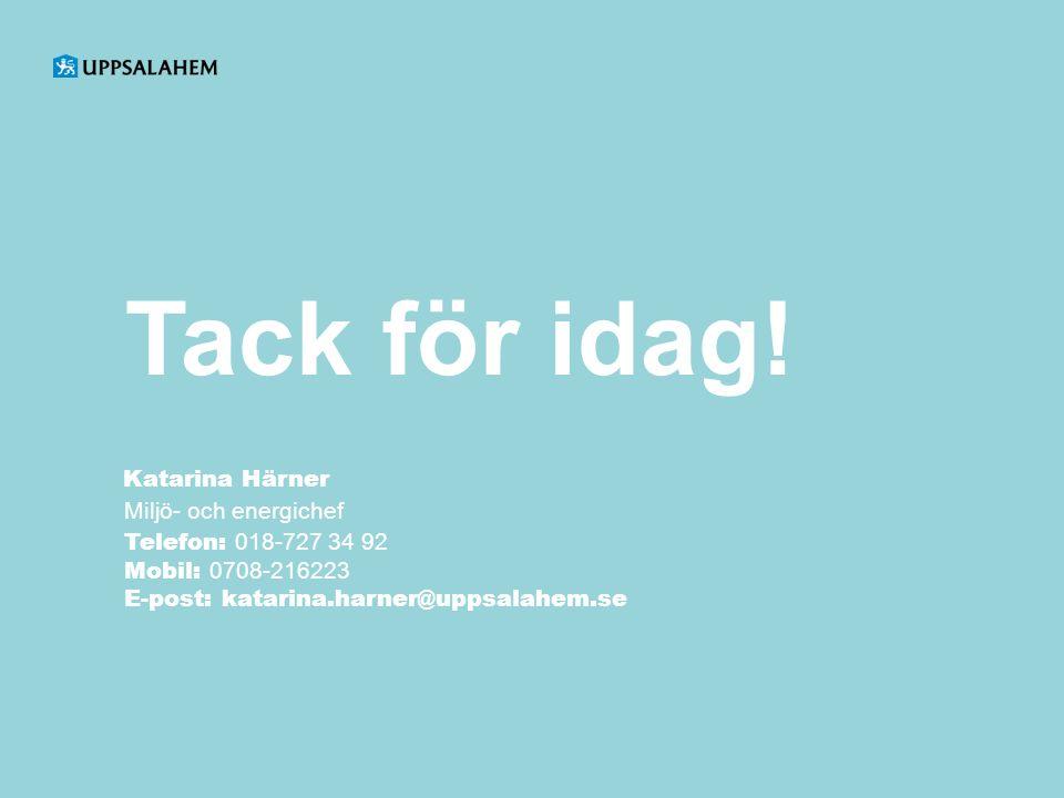 Tack för idag! Katarina Härner Miljö- och energichef Telefon: 018-727 34 92 Mobil: 0708-216223 E-post: katarina.harner@uppsalahem.se