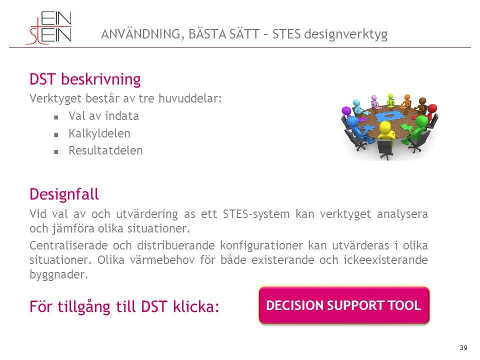 DST beskrivning Verktyget består av tre huvuddelar: Val av indata Kalkyldelen Resultatdelen Designfall Vid val av och utvärdering as ett STES-system kan verktyget analysera och jämföra olika situationer.