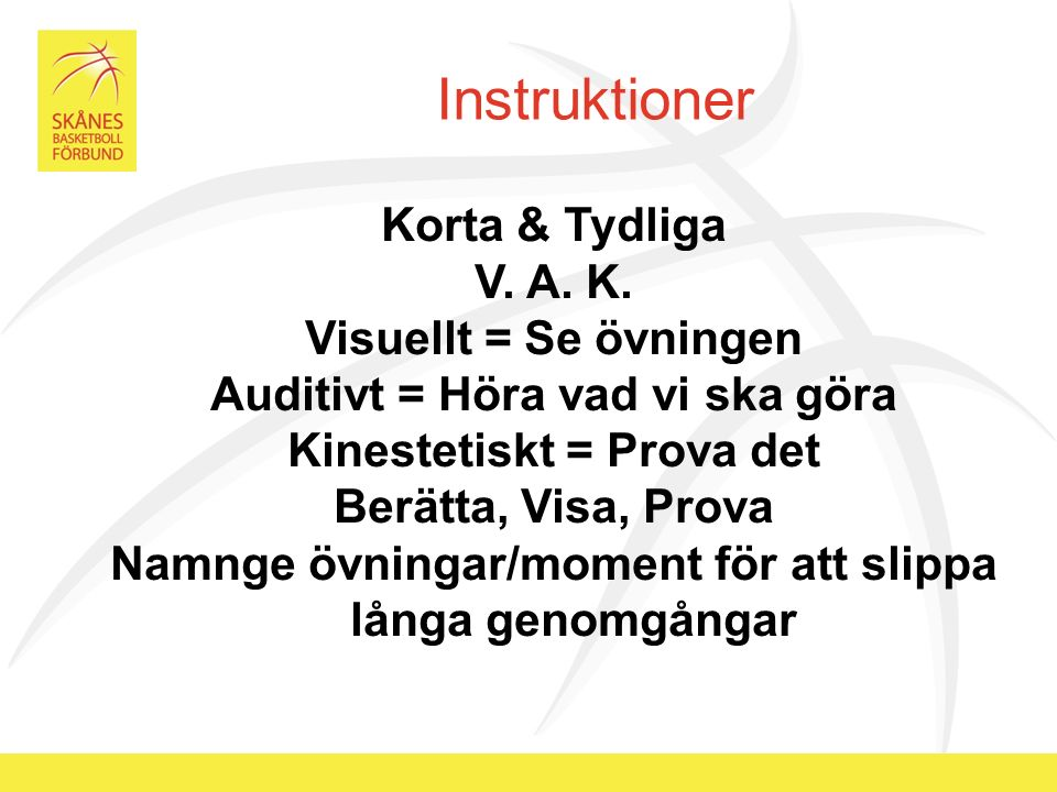 Instruktioner Korta & Tydliga V. A. K. Visuellt = Se övningen Auditivt = Höra vad vi ska göra Kinestetiskt = Prova det Berätta, Visa, Prova Namnge övn