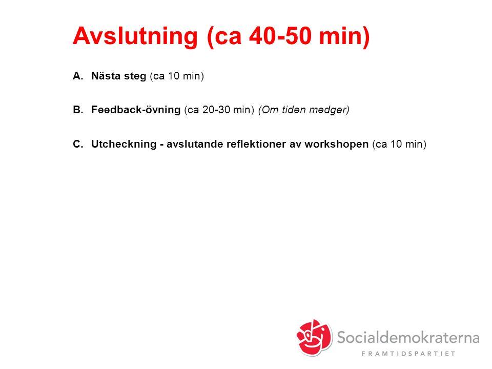 Avslutning (ca 40-50 min) A.Nästa steg (ca 10 min) B.Feedback-övning (ca 20-30 min) (Om tiden medger) C.Utcheckning - avslutande reflektioner av workshopen (ca 10 min)