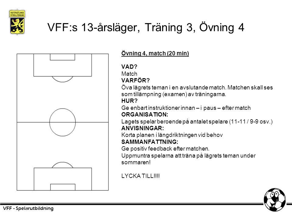 VFF:s 13-årsläger, Träning 3, Övning 4 Övning 4, match (20 min) VAD? Match VARFÖR? Öva lägrets teman i en avslutande match. Matchen skall ses som till