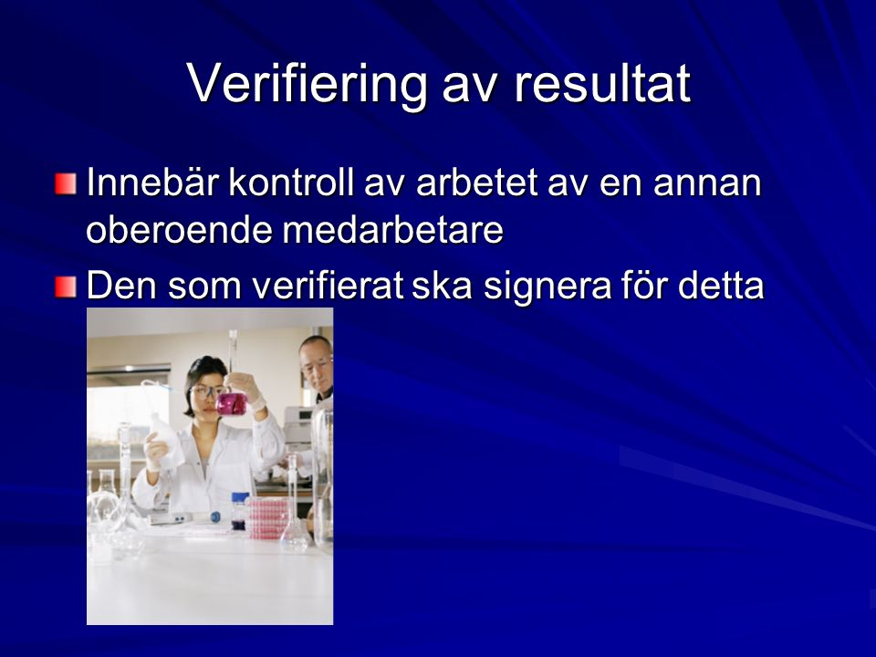 Verifiering av resultat Innebär kontroll av arbetet av en annan oberoende medarbetare Den som verifierat ska signera för detta