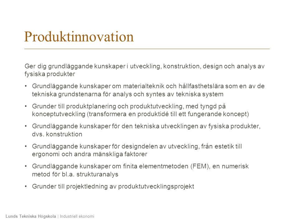Lunds Tekniska Högskola | Industriell ekonomi Produktinnovation Ger dig grundläggande kunskaper i utveckling, konstruktion, design och analys av fysis