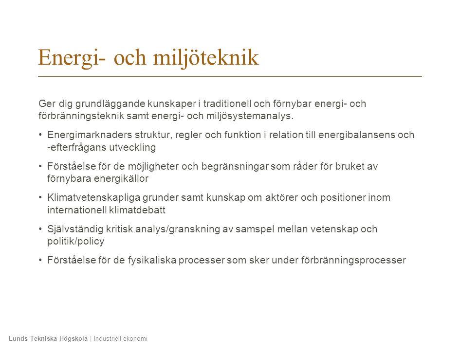 Lunds Tekniska Högskola   Industriell ekonomi Kurser teknikprofil Energi- och miljöteknik Lp1Lp 2Lp 3 Energi - och miljöteknik MVKN35 Energimarknader, 6 hp A FRT010, Reglerteknik G2 (obligatorisk) FBR012 Grundläggande förbränning, 7,5 hp G2 FMI040 Energisystemanalys: Förnybara energikällor, 7,5 hp A FMIN05 Miljösystemanalys: Klimat som vetenskap och politik, 7,5 hp A