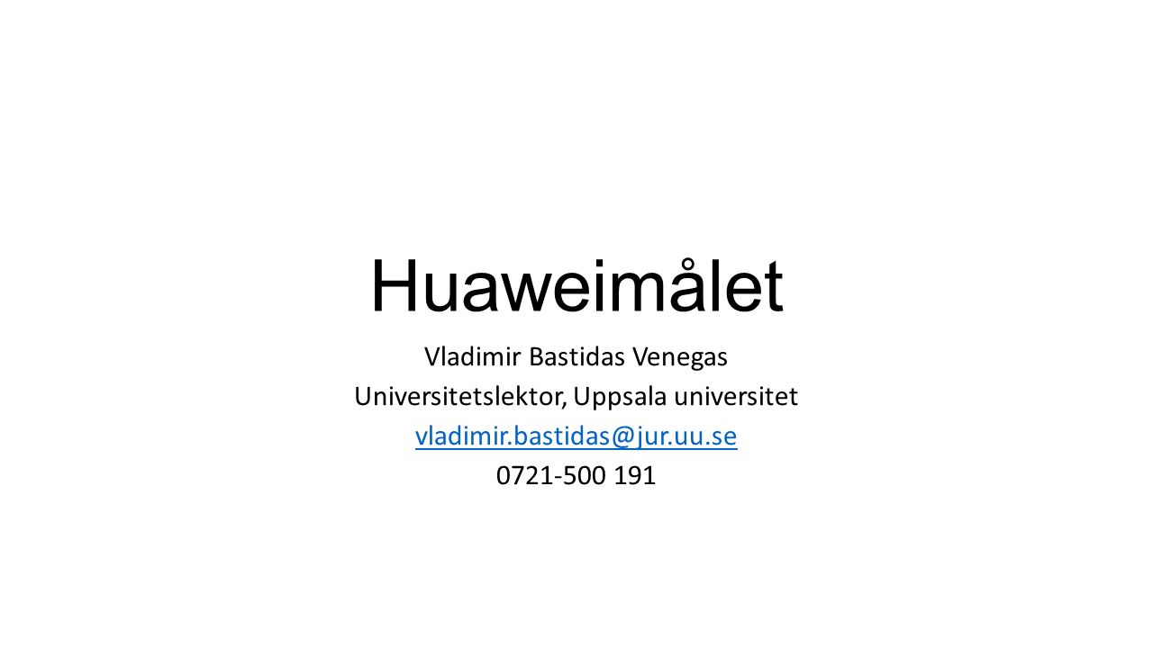 Huaweimålet Vladimir Bastidas Venegas Universitetslektor, Uppsala universitet vladimir.bastidas@jur.uu.se 0721-500 191