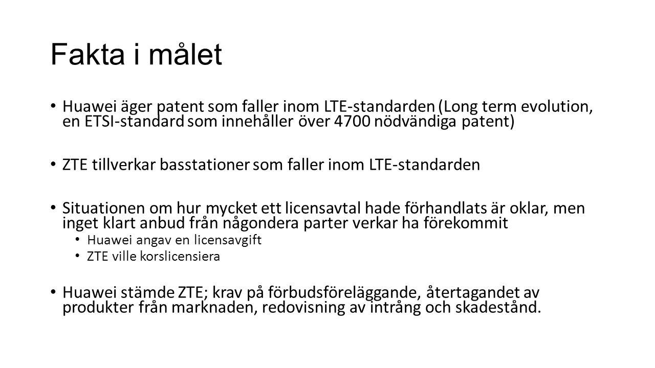 Fakta i målet Huawei äger patent som faller inom LTE-standarden (Long term evolution, en ETSI-standard som innehåller över 4700 nödvändiga patent) ZTE tillverkar basstationer som faller inom LTE-standarden Situationen om hur mycket ett licensavtal hade förhandlats är oklar, men inget klart anbud från någondera parter verkar ha förekommit Huawei angav en licensavgift ZTE ville korslicensiera Huawei stämde ZTE; krav på förbudsföreläggande, återtagandet av produkter från marknaden, redovisning av intrång och skadestånd.