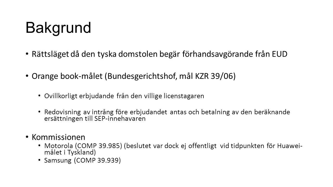 Bakgrund Rättsläget då den tyska domstolen begär förhandsavgörande från EUD Orange book-målet (Bundesgerichtshof, mål KZR 39/06) Ovillkorligt erbjudande från den villige licenstagaren Redovisning av intrång före erbjudandet antas och betalning av den beräknande ersättningen till SEP-innehavaren Kommissionen Motorola (COMP 39.985) (beslutet var dock ej offentligt vid tidpunkten för Huawei- målet i Tyskland) Samsung (COMP 39.939)