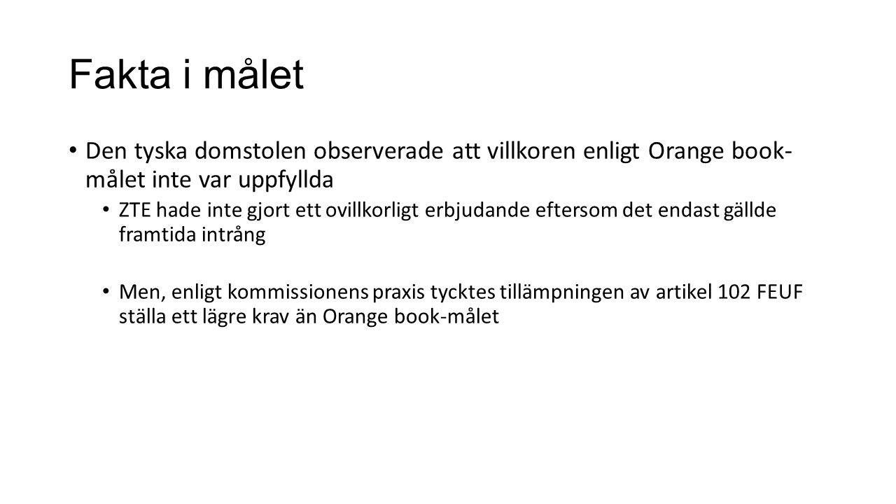 Fakta i målet Den tyska domstolen observerade att villkoren enligt Orange book- målet inte var uppfyllda ZTE hade inte gjort ett ovillkorligt erbjudande eftersom det endast gällde framtida intrång Men, enligt kommissionens praxis tycktes tillämpningen av artikel 102 FEUF ställa ett lägre krav än Orange book-målet