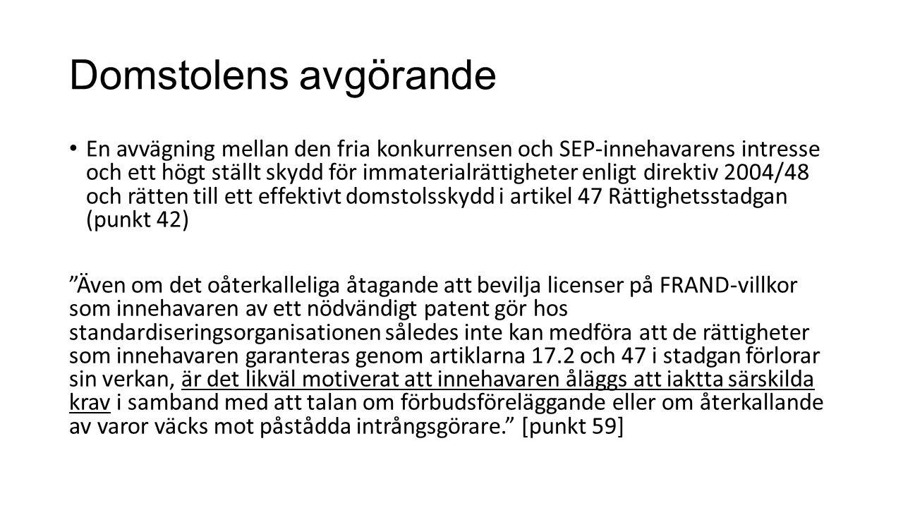 Domstolens avgörande En avvägning mellan den fria konkurrensen och SEP-innehavarens intresse och ett högt ställt skydd för immaterialrättigheter enligt direktiv 2004/48 och rätten till ett effektivt domstolsskydd i artikel 47 Rättighetsstadgan (punkt 42) Även om det oåterkalleliga åtagande att bevilja licenser på FRAND-villkor som innehavaren av ett nödvändigt patent gör hos standardiseringsorganisationen således inte kan medföra att de rättigheter som innehavaren garanteras genom artiklarna 17.2 och 47 i stadgan förlorar sin verkan, är det likväl motiverat att innehavaren åläggs att iaktta särskilda krav i samband med att talan om förbudsföreläggande eller om återkallande av varor väcks mot påstådda intrångsgörare. [punkt 59]