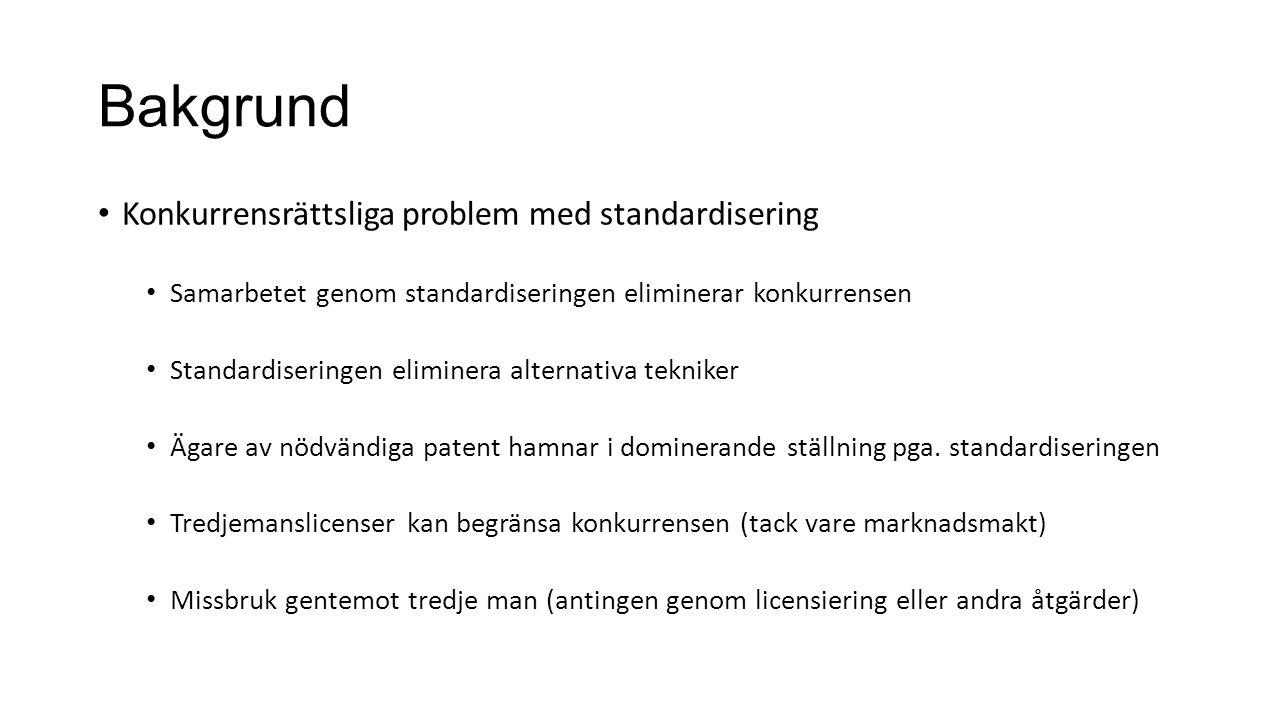 Bakgrund Konkurrensrättsliga problem med standardisering Samarbetet genom standardiseringen eliminerar konkurrensen Standardiseringen eliminera alternativa tekniker Ägare av nödvändiga patent hamnar i dominerande ställning pga.