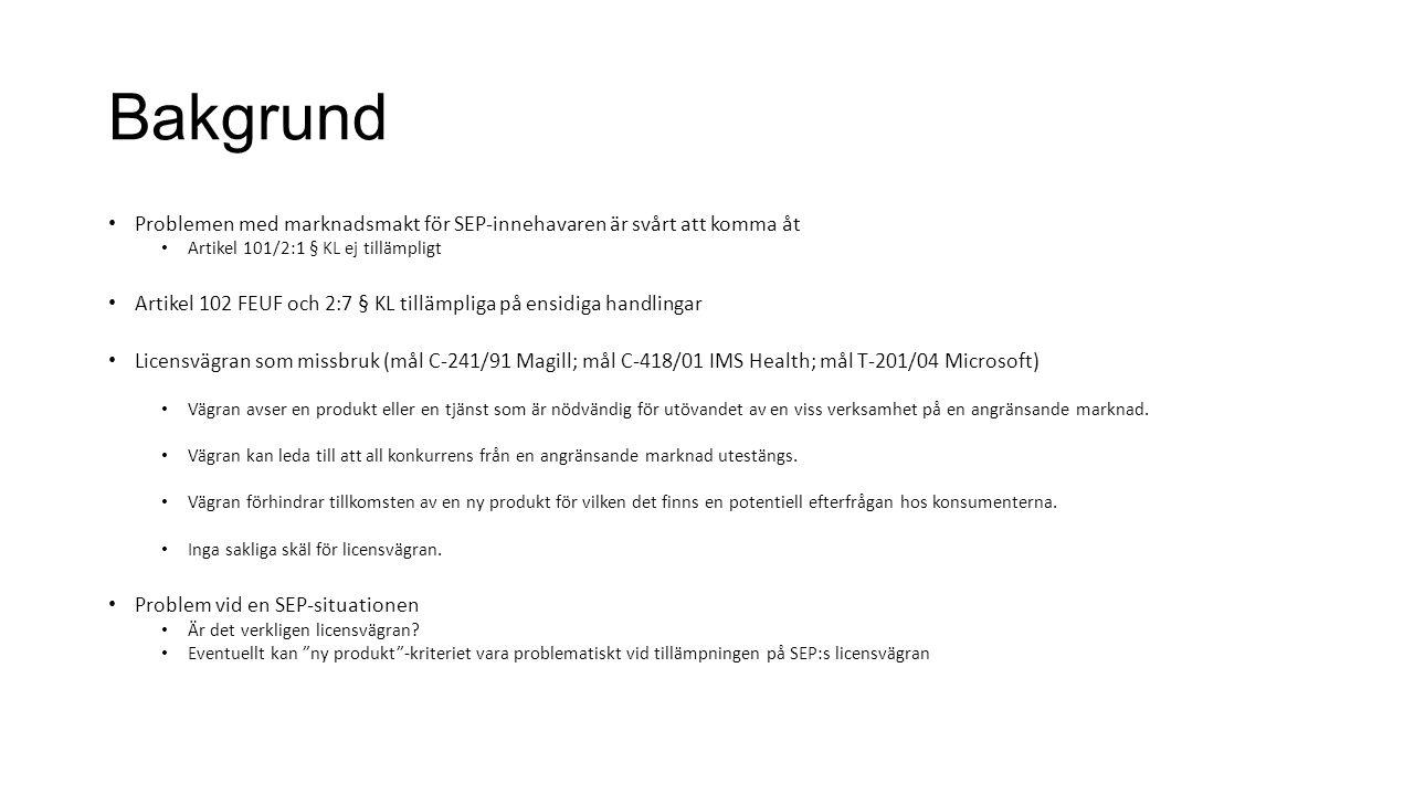 Bakgrund Problemen med marknadsmakt för SEP-innehavaren är svårt att komma åt Artikel 101/2:1 § KL ej tillämpligt Artikel 102 FEUF och 2:7 § KL tillämpliga på ensidiga handlingar Licensvägran som missbruk (mål C-241/91 Magill; mål C-418/01 IMS Health; mål T-201/04 Microsoft) Vägran avser en produkt eller en tjänst som är nödvändig för utövandet av en viss verksamhet på en angränsande marknad.