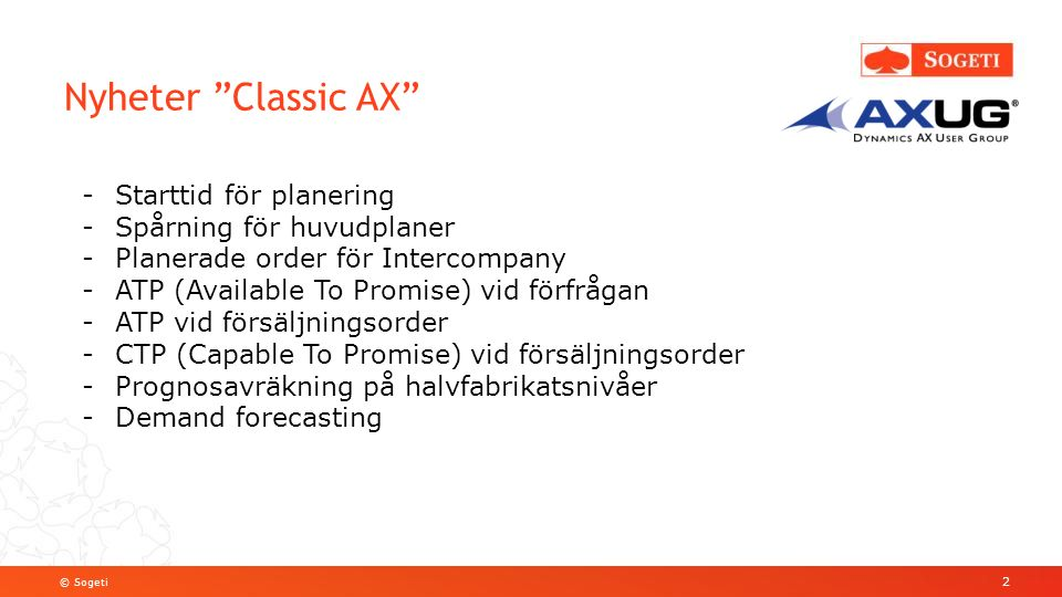 © Sogeti Nyheter Classic AX 2 -Starttid för planering -Spårning för huvudplaner -Planerade order för Intercompany -ATP (Available To Promise) vid förfrågan -ATP vid försäljningsorder -CTP (Capable To Promise) vid försäljningsorder -Prognosavräkning på halvfabrikatsnivåer -Demand forecasting