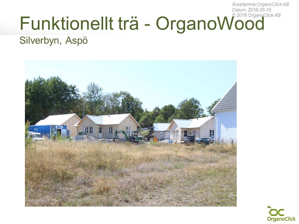 Funktionellt trä - OrganoWood Silverbyn, Aspö Årsstämma OrganoClick AB Datum: 2016-05-10 © 2016 OrganoClick AB