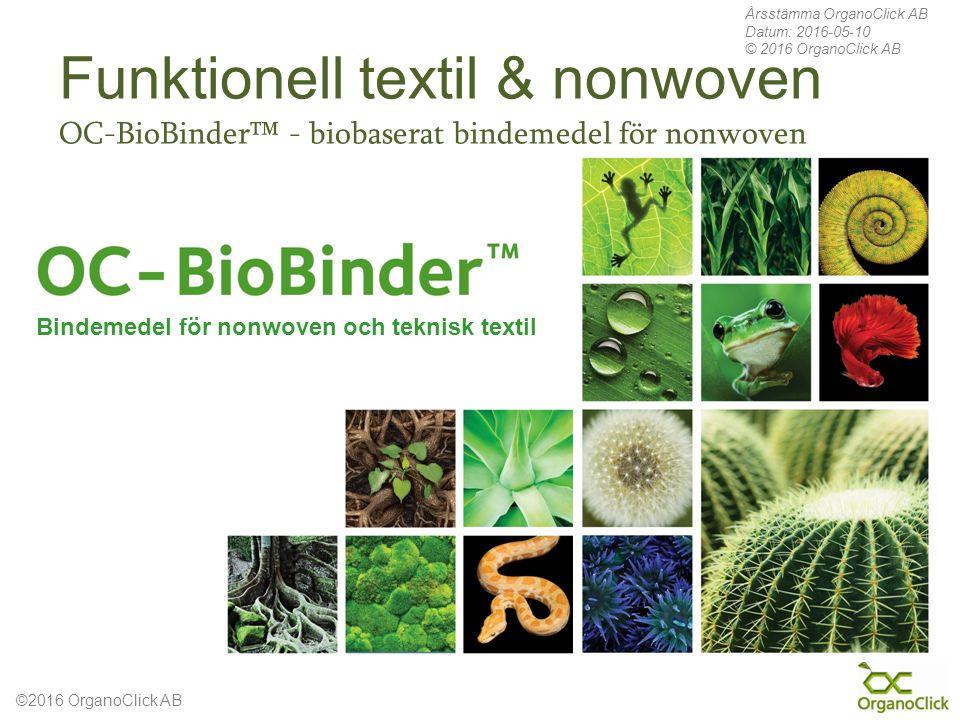 ©2016 OrganoClick AB Bindemedel för nonwoven och teknisk textil Årsstämma OrganoClick AB Datum: 2016-05-10 © 2016 OrganoClick AB Funktionell textil & nonwoven OC-BioBinder™ - biobaserat bindemedel för nonwoven