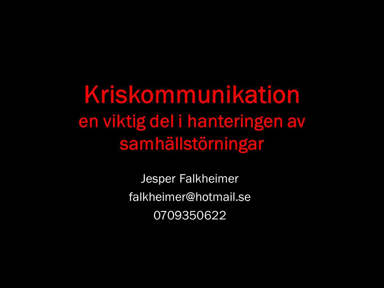 Kriskommunikation en viktig del i hanteringen av samhällstörningar Jesper Falkheimer falkheimer@hotmail.se 0709350622