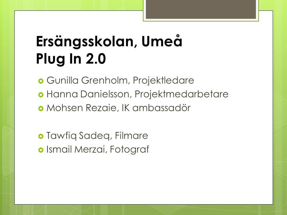 Ersängsskolan, Umeå Plug In 2.0  Gunilla Grenholm, Projektledare  Hanna Danielsson, Projektmedarbetare  Mohsen Rezaie, IK ambassadör  Tawfiq Sadeq, Filmare  Ismail Merzai, Fotograf