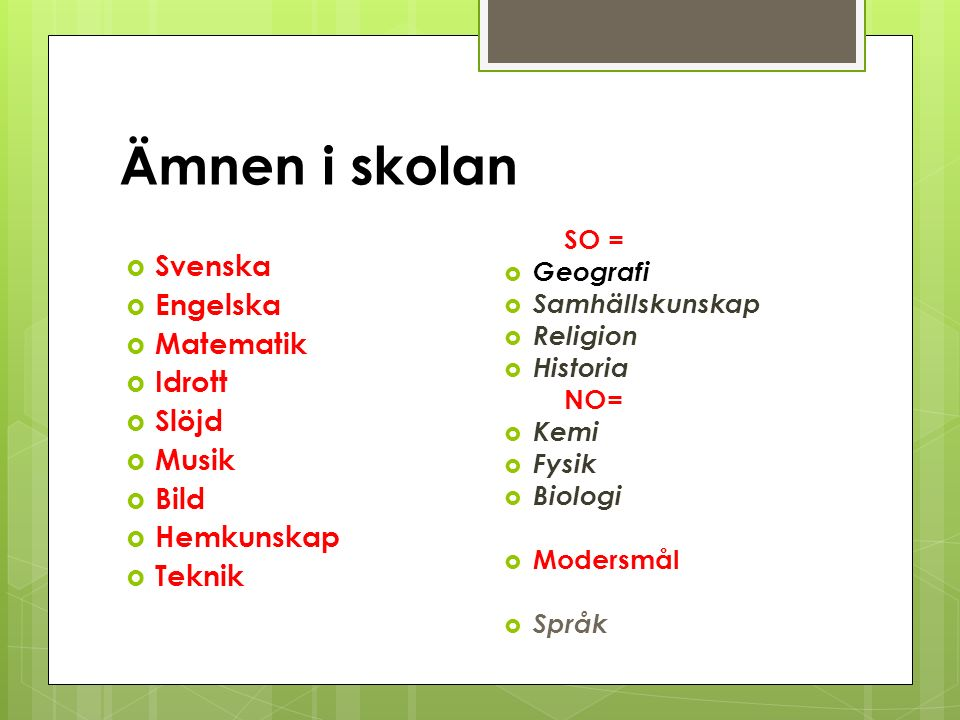 Ämnen i skolan  Svenska  Engelska  Matematik  Idrott  Slöjd  Musik  Bild  Hemkunskap  Teknik SO =  Geografi  Samhällskunskap  Religion  H