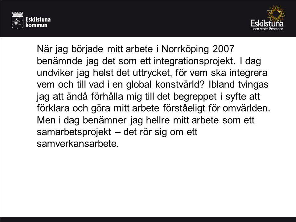 När jag började mitt arbete i Norrköping 2007 benämnde jag det som ett integrationsprojekt. I dag undviker jag helst det uttrycket, för vem ska integr