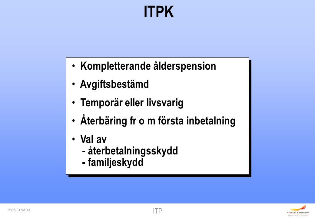 ITP 2006-01 sid 13 ITPK Kompletterande ålderspension Avgiftsbestämd Temporär eller livsvarig Återbäring fr o m första inbetalning Val av - återbetalningsskydd - familjeskydd