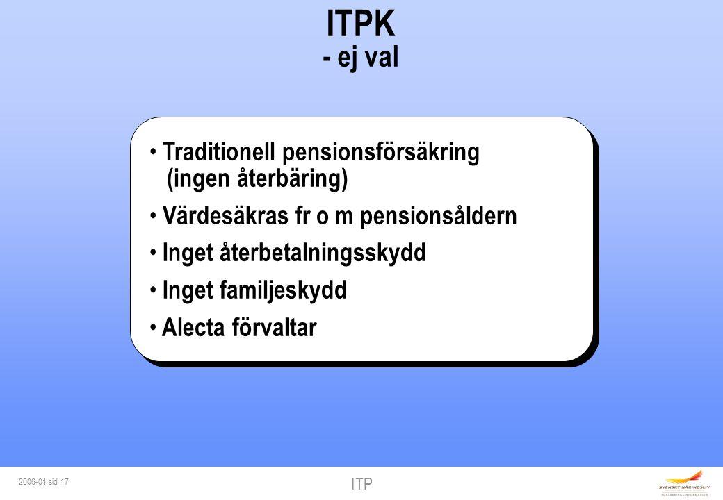 ITP 2006-01 sid 17 ITPK - ej val Traditionell pensionsförsäkring (ingen återbäring) Värdesäkras fr o m pensionsåldern Inget återbetalningsskydd Inget familjeskydd Alecta förvaltar