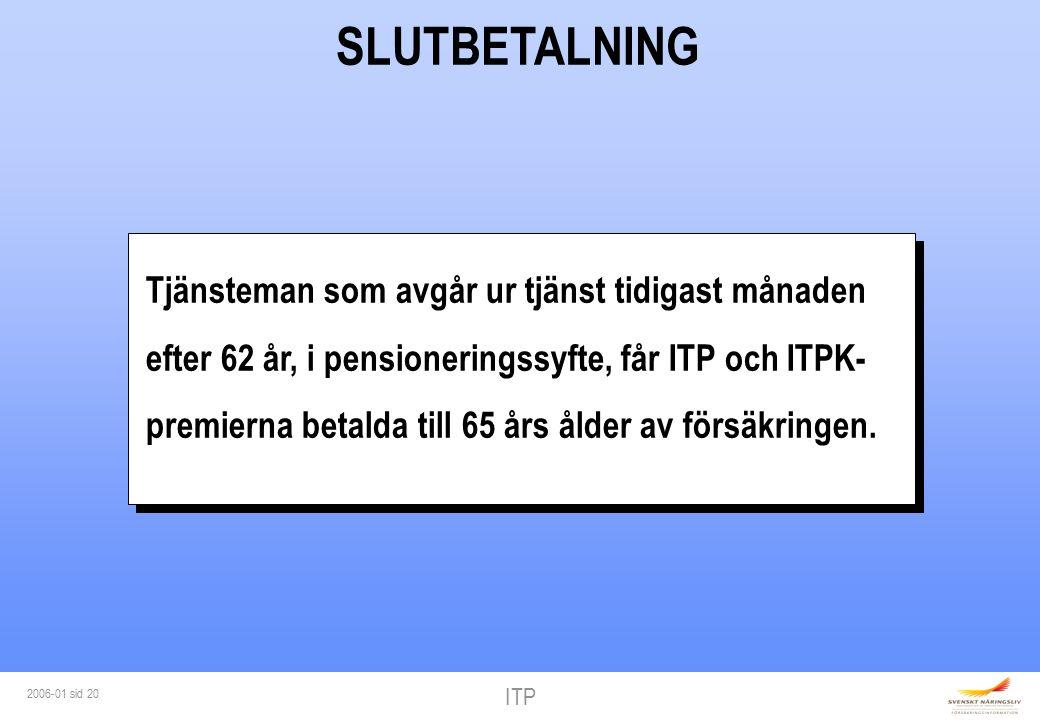 ITP 2006-01 sid 20 SLUTBETALNING Tjänsteman som avgår ur tjänst tidigast månaden efter 62 år, i pensioneringssyfte, får ITP och ITPK- premierna betalda till 65 års ålder av försäkringen.